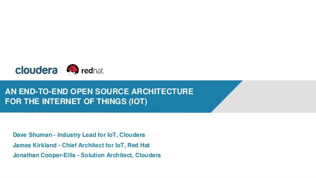 1 AN END-TO-END OPEN SOURCE ARCHITECTURE FOR THE INTERNET OF THINGS (IOT) Dave Shuman - Industry Lead for IoT, Cloudera Ja...
