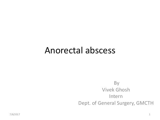 Anorectal abscess By Vivek Ghosh Intern Dept. of General Surgery, GMCTH 7/6/2017 1