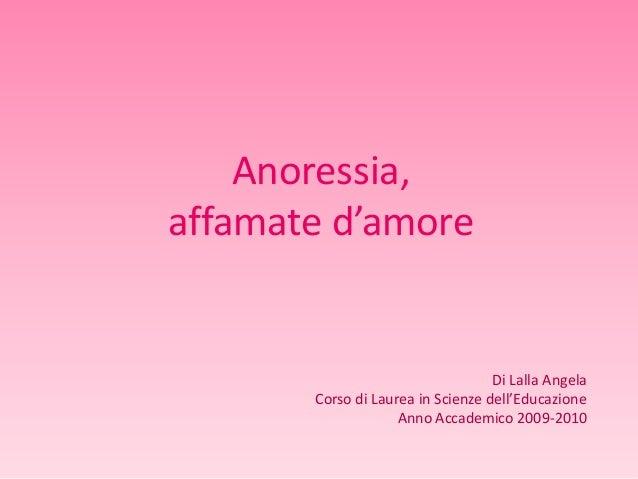 Anoressia, affamate d'amore  Di Lalla Angela Corso di Laurea in Scienze dell'Educazione Anno Accademico 2009-2010