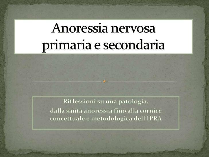 Anoressia nervosa primaria e secondaria<br />Riflessioni su una patologia,<br />dalla santa anoressia fino alla cornice co...