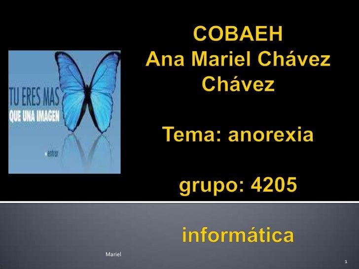 COBAEHAna Mariel Chávez ChávezTema: anorexiagrupo: 4205informática<br />Mariel<br />1<br />