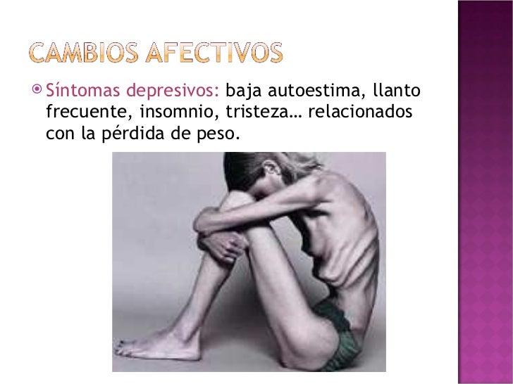 <ul><li>Síntomas depresivos:  baja autoestima, llanto frecuente, insomnio, tristeza… relacionados con la pérdida de peso. ...