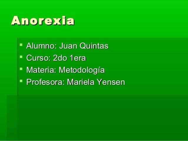 Anorexia      Alumno: Juan Quintas Curso: 2do 1era Materia: Metodología Profesora: Mariela Yensen