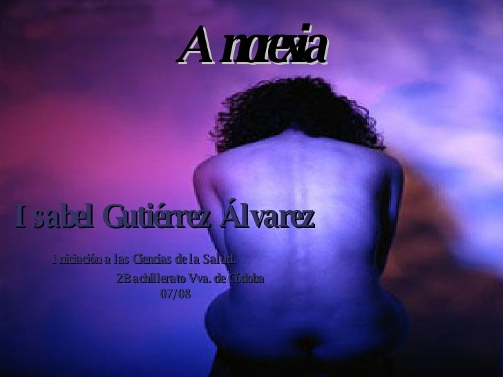Anorexia  Isabel Gutiérrez Álvarez Iniciación a las Ciencias de la Salud.  2Bachillerato Vva. de Códoba 07/08