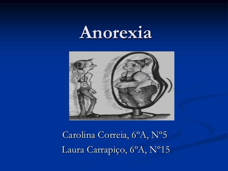 Anorexia<br />Carolina Correia, 6ºA, Nº5<br /> Laura Carrapiço, 6ºA, Nº15<br />