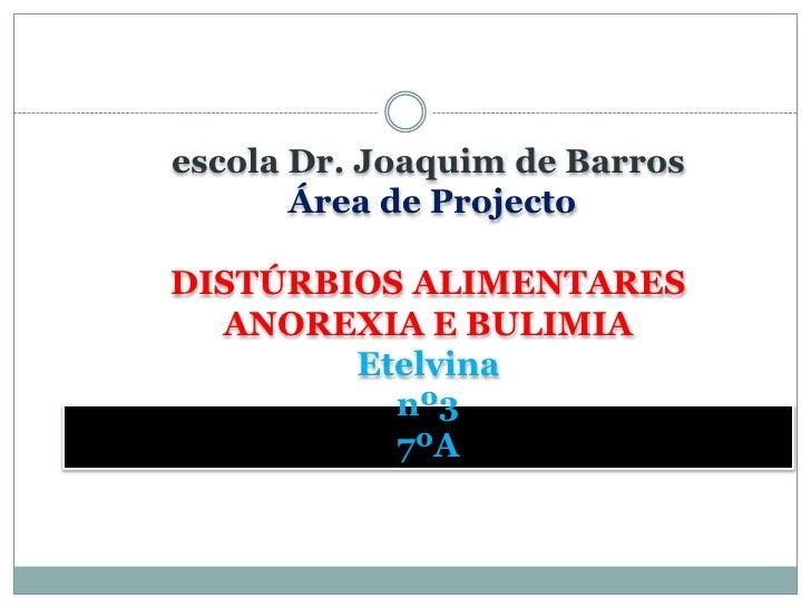 <ul><li>escola Dr. Joaquim de BarrosÁrea de Projecto DISTÚRBIOS ALIMENTARESANOREXIA E BULIMIAEtelvinanº37ºA</li></li></ul>...