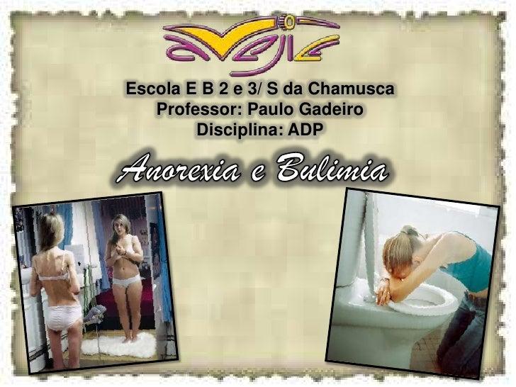 Escola E B 2 e 3/ S da Chamusca <br />Professor: Paulo Gadeiro <br />Disciplina: ADP<br />Anorexia e Bulimia <br />