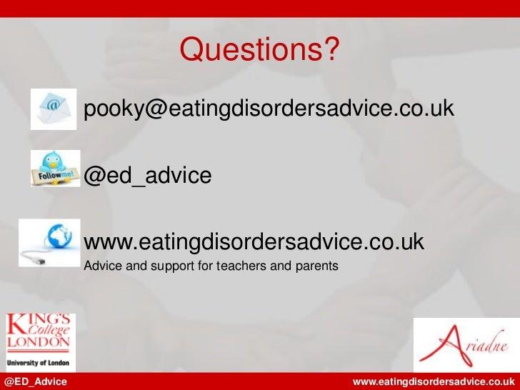 Questions?             pooky@eatingdisordersadvice.co.uk             @ed_advice             www.eatingdisordersadvice.co.u...