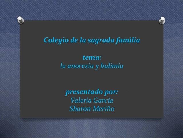 Colegio de la sagrada familia tema: la anorexia y bulimia presentado por: Valeria García Sharon Meriño