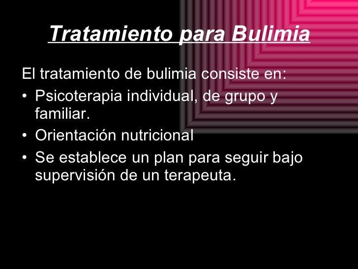 Tratamiento para Bulimia <ul><li>El tratamiento de bulimia consiste en: </li></ul><ul><li>Psicoterapia individual, de grup...