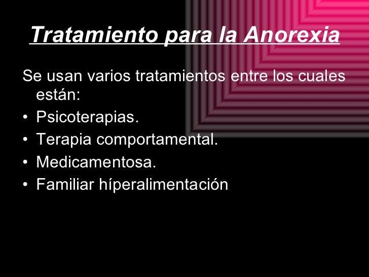 Tratamiento para la Anorexia <ul><li>Se usan varios tratamientos entre los cuales están: </li></ul><ul><li>Psicoterapias. ...
