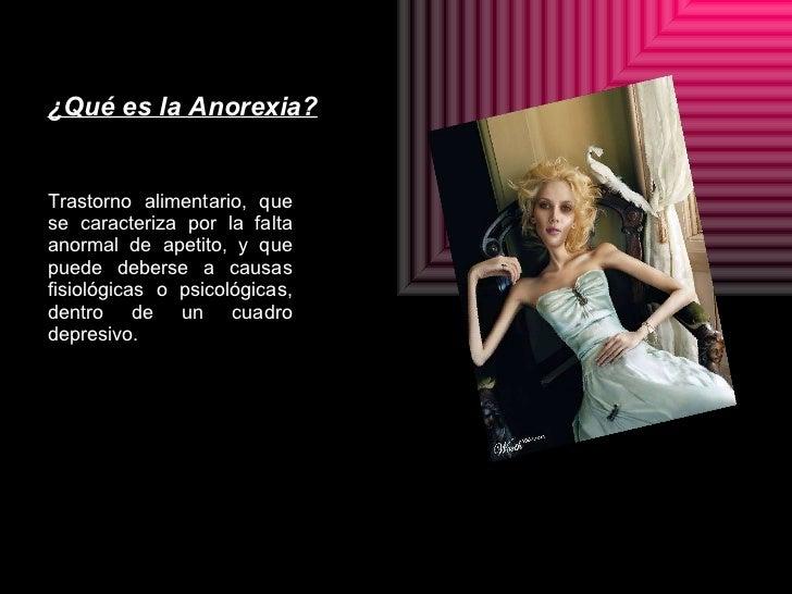 ¿Qué es la Anorexia? <ul><li>Trastorno alimentario, que se caracteriza por la falta anormal de apetito, y que puede debers...