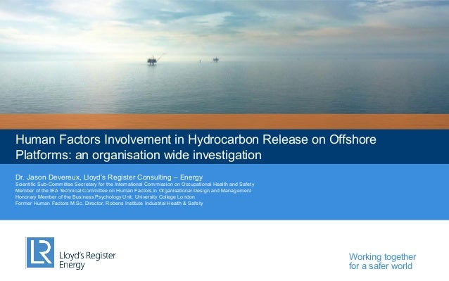 Human Factors Involvement in Hydrocarbon Release on Offshore Platforms: an organisation wide investigation Dr. Jason Dever...