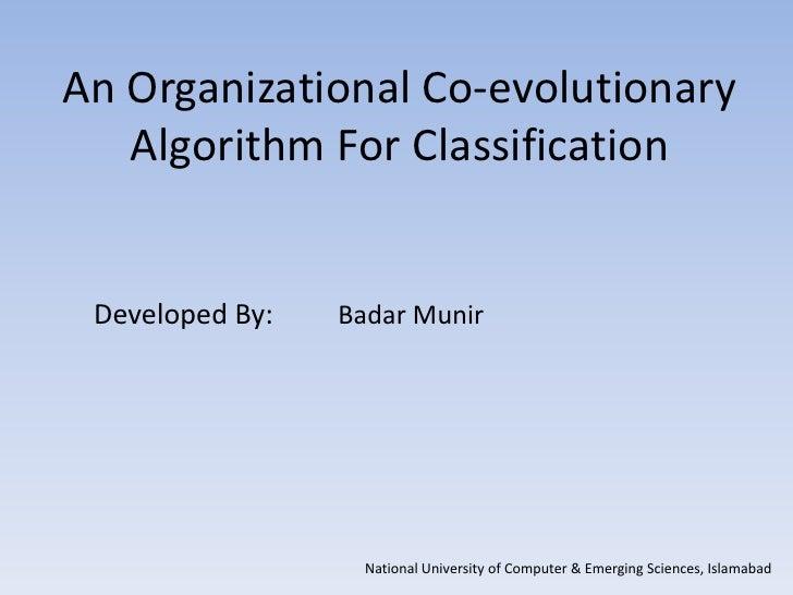 An Organizational Co-evolutionary   Algorithm For Classification Developed By:   Badar Munir                   National Un...