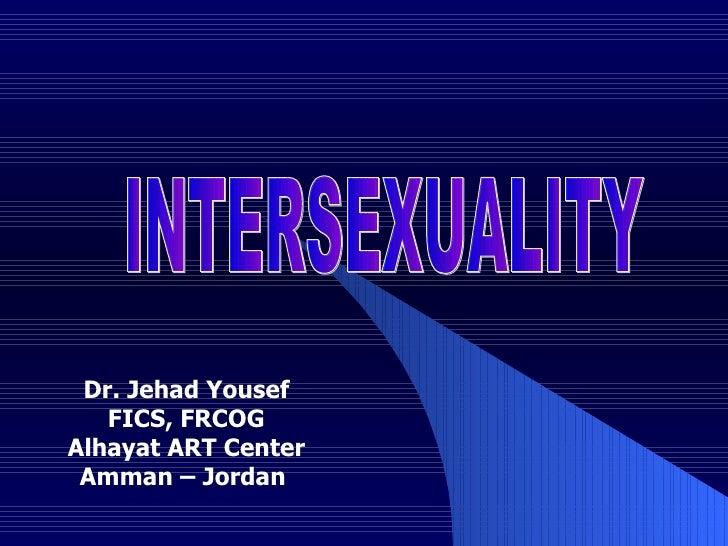 INTERSEXUALITY Dr. Jehad Yousef FICS, FRCOG Alhayat ART Center Amman – Jordan