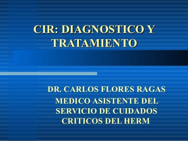 CIR: DIAGNOSTICO Y   TRATAMIENTO  DR. CARLOS FLORES RAGAS   MEDICO ASISTENTE DEL   SERVICIO DE CUIDADOS     CRITICOS DEL H...