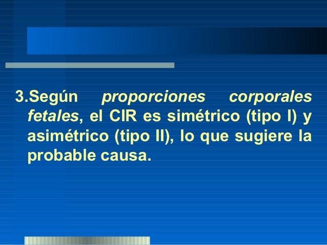 3  grandes condiciones para CIR:•Feto normal que crece bajo p10 (casi  siempre sobre p5).•Feto afectado por una insuficie...