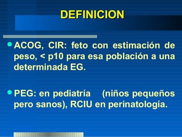 DEFINICION PEG: es un término más amplio que engloba al CIR y al feto pequeño sano. BPN: Se refiere al feto que al nacer...