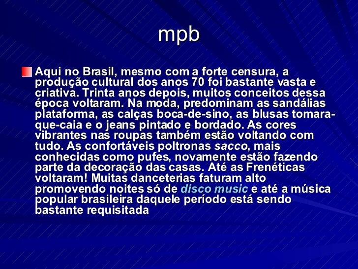 mpb <ul><li>Aqui no Brasil, mesmo com a forte censura, a produção cultural dos anos 70 foi bastante vasta e criativa. Trin...