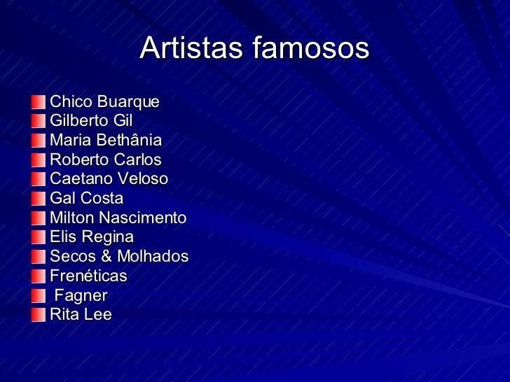 Artistas famosos <ul><li>Chico Buarque </li></ul><ul><li>Gilberto Gil </li></ul><ul><li>Maria Bethânia </li></ul><ul><li>R...