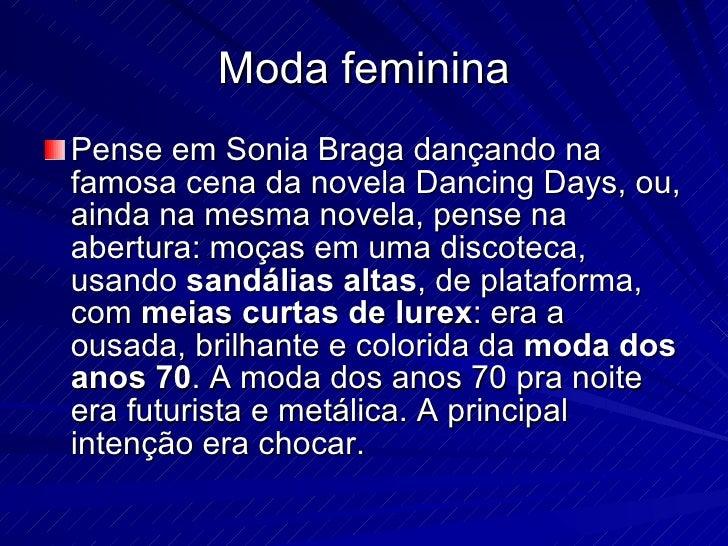 Moda feminina <ul><li>Pense em Sonia Braga dançando na famosa cena da novela Dancing Days, ou, ainda na mesma novela, pens...