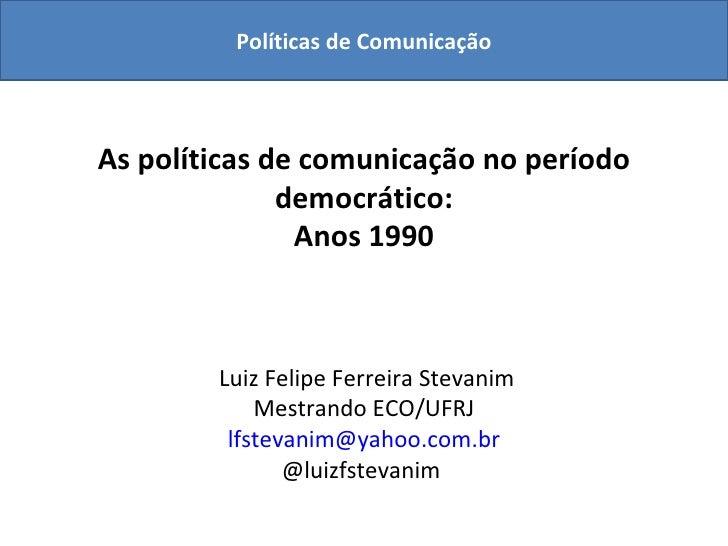 As políticas de comunicação no período democrático: Anos 1990  Luiz Felipe Ferreira Stevanim Mestrando ECO/UFRJ [email_add...