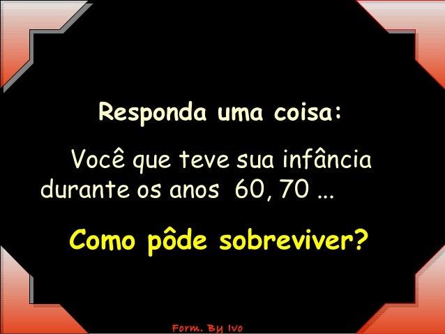 RReessppoonnddaa uummaa ccooiissaa::  Você que teve sua infância  durante os anos 60, 70 ...  CCoommoo ppôôddee ssoobbrree...