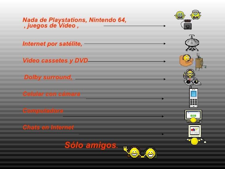 <ul><li>Nada de Playstations, Nintendo 64, , juegos de Vídeo ,  </li></ul><ul><li>Internet por satélite,  </li></ul><ul><l...