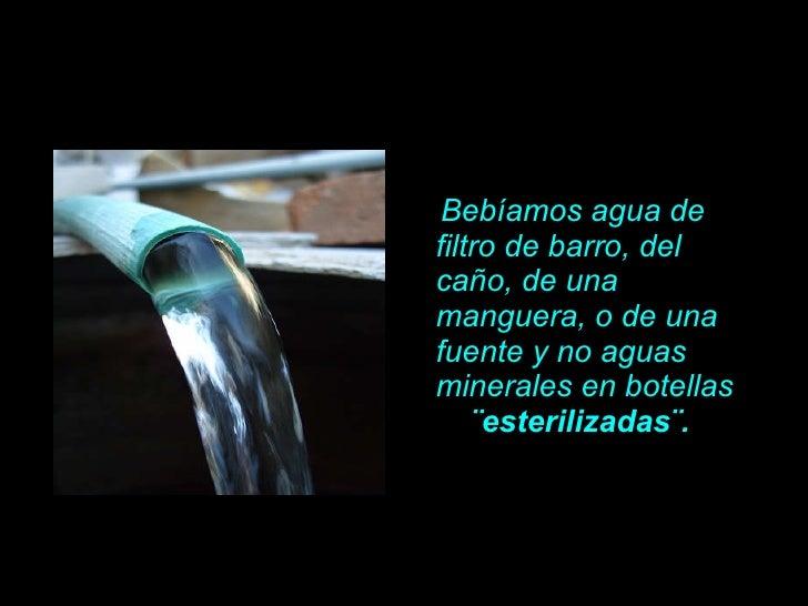 <ul><li>Bebíamos agua de filtro de barro, del ca ño , de una manguera, o de una fuente y no aguas minerales en botellas  ¨...