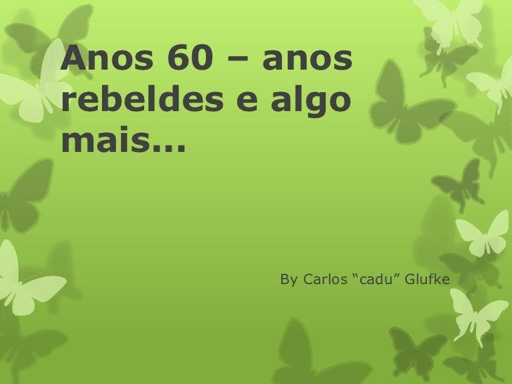 """Anos 60 – anosrebeldes e algomais...           By Carlos """"cadu"""" Glufke"""