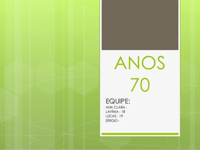 ANOS 70 EQUIPE: ANA CLARA - LAVÍNIA - 18 LUCAS - 19 SÉRGIO -