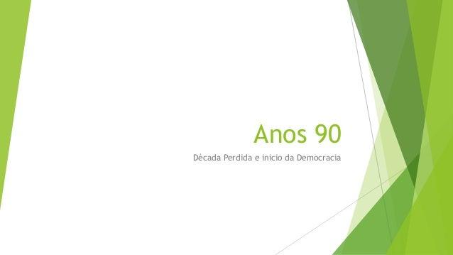 Anos 90 Década Perdida e inicio da Democracia