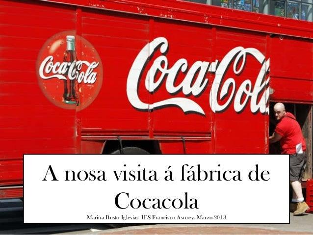 A nosa visita á fábrica de       Cocacola     Mariña Busto Iglesias. IES Francisco Asorey. Marzo 2013