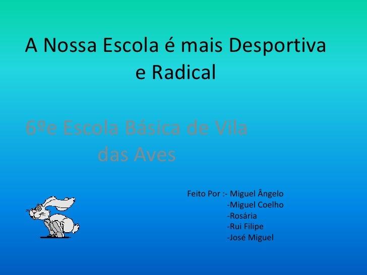 A Nossa Escola é mais Desportiva e Radical<br />6ºe Escola Básica de Vila das Aves<br />Feito Por :- Miguel Ângelo<br />  ...