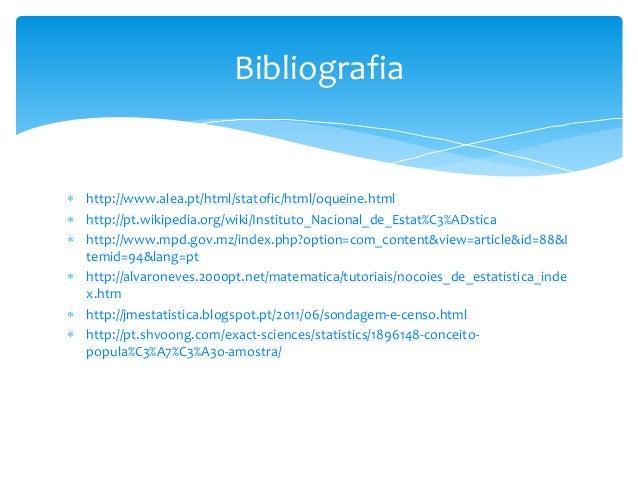 Bibliografia   http://www.alea.pt/html/statofic/html/oqueine.html  http://pt.wikipedia.org/wiki/Instituto_Nacional_de_Es...