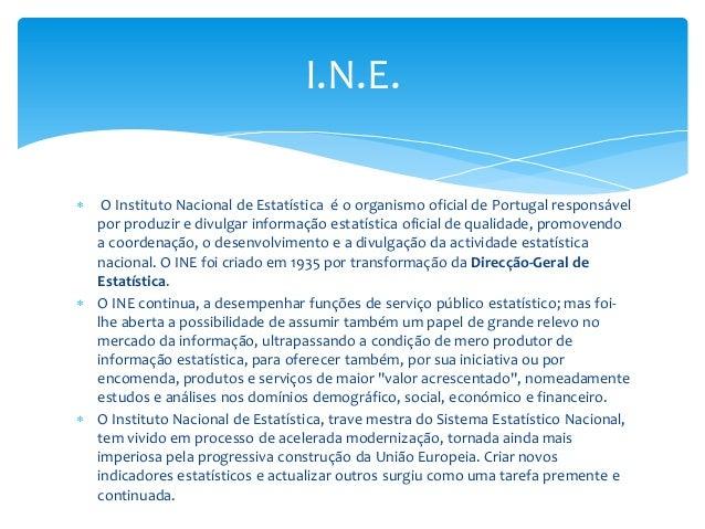 I.N.E.   O Instituto Nacional de Estatística é o organismo oficial de Portugal responsável por produzir e divulgar inform...