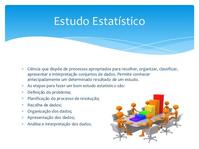 Estudo Estatístico   Ciência que dispõe de processos apropriados para recolher, organizar, classificar, apresentar e inte...