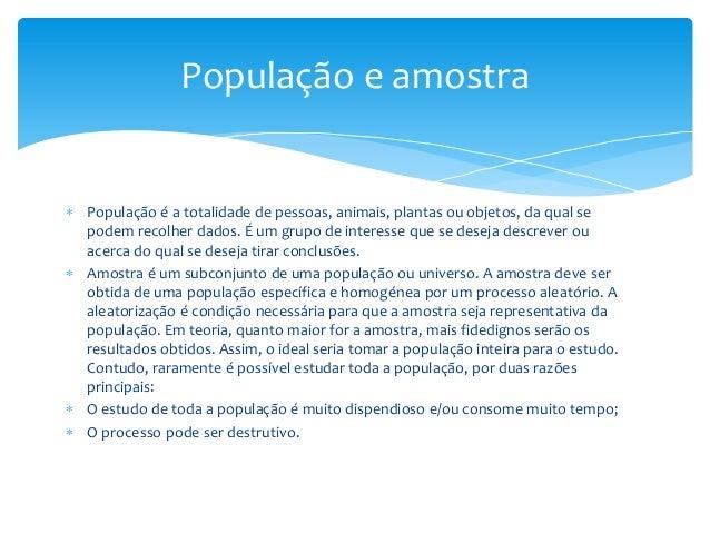 População e amostra   População é a totalidade de pessoas, animais, plantas ou objetos, da qual se podem recolher dados. ...
