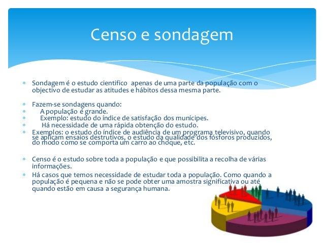 Censo e sondagem  Sondagem é o estudo cientifico apenas de uma parte da população com o objectivo de estudar as atitudes ...