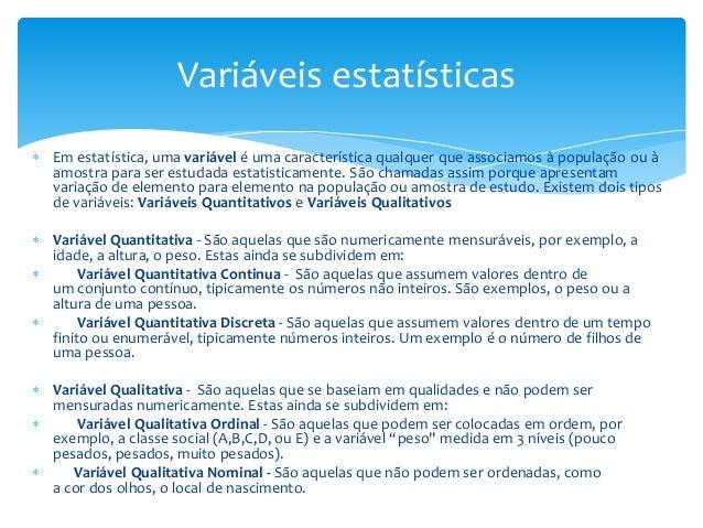 Variáveis estatísticas  Em estatística, uma variável é uma característica qualquer que associamos à população ou à amostr...