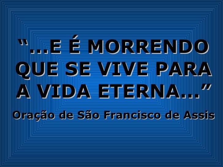 """"""" ...E É MORRENDO QUE SE VIVE PARA A VIDA ETERNA..."""" Oração de São Francisco de Assis"""