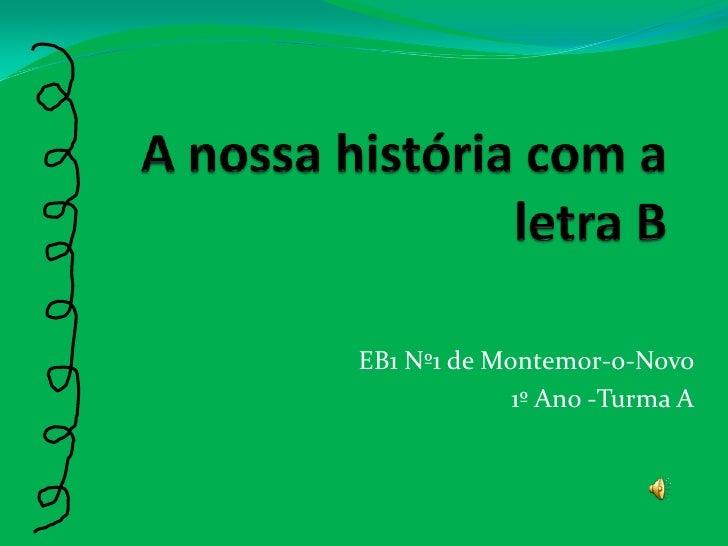 A nossa história com a letra B<br />EB1 Nº1 de Montemor-o-Novo<br />1º Ano -Turma A<br />