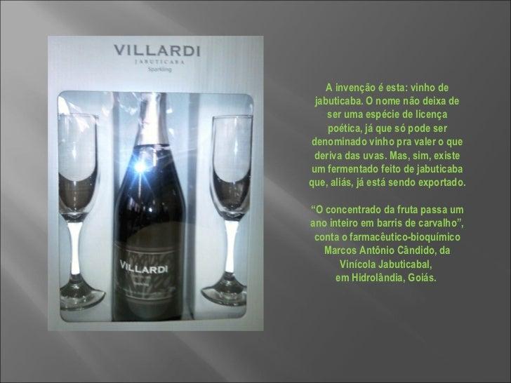 A invenção é esta: vinho de jabuticaba. O nome não deixa de ser uma espécie de licença poética, já que só pode ser denomin...