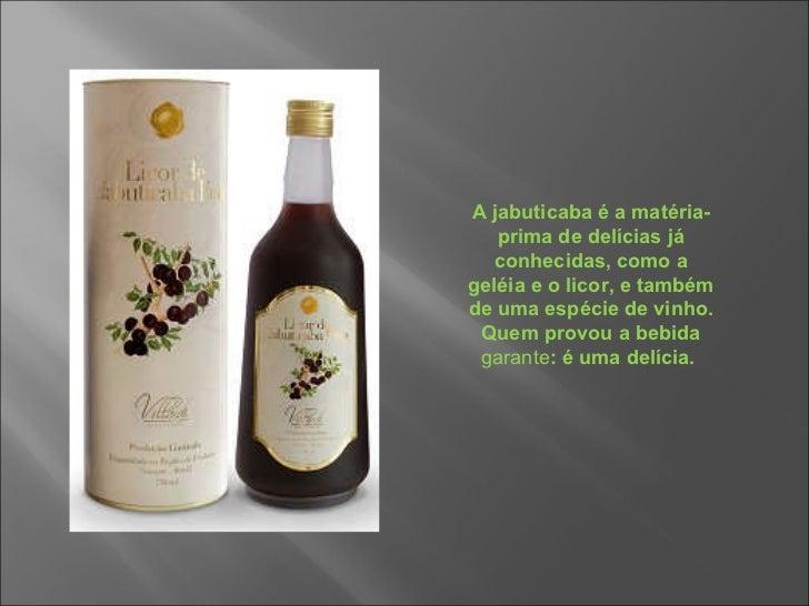 A jabuticaba é a matéria-prima de delícias já conhecidas, como a geléia e o licor, e também de uma espécie de vinho. Quem ...