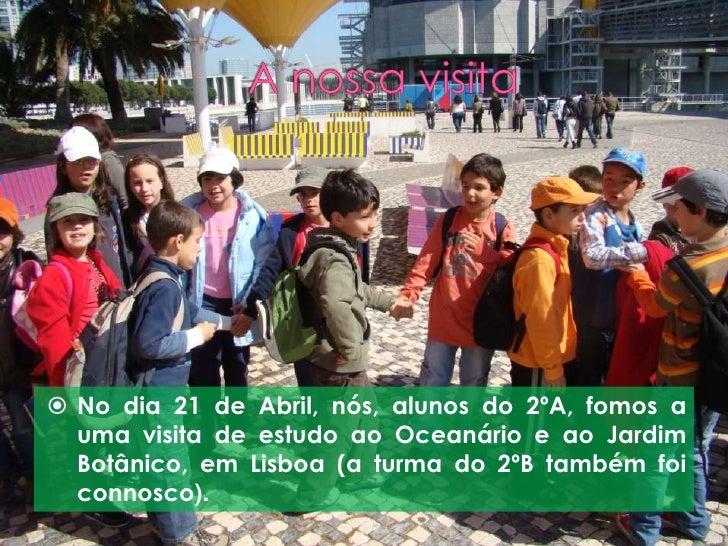  No dia 21 de Abril, nós, alunos do 2ºA, fomos a   uma visita de estudo ao Oceanário e ao Jardim   Botânico, em Lisboa (a...