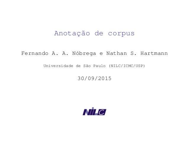 Anotação de corpus Fernando A. A. Nóbrega e Nathan S. Hartmann Universidade de São Paulo (NILC/ICMC/USP) 30/09/2015