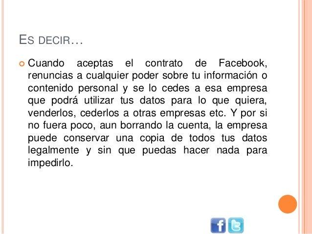 ES DECIR…  Cuando aceptas el contrato de Facebook, renuncias a cualquier poder sobre tu información o contenido personal ...