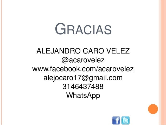 GRACIAS ALEJANDRO CARO VELEZ @acarovelez www.facebook.com/acarovelez alejocaro17@gmail.com 3146437488 WhatsApp