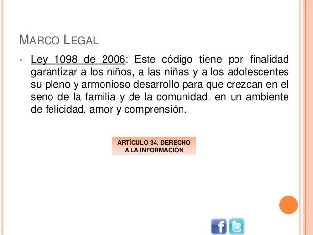 MARCO LEGAL • Ley 1098 de 2006: Este código tiene por finalidad garantizar a los niños, a las niñas y a los adolescentes s...