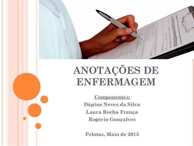 ANOTAÇÕES DE ENFERMAGEM Componentes: Dápine Neves da Silva Laura Rocha França Rogério Gonçalves Pelotas, Maio de 2015